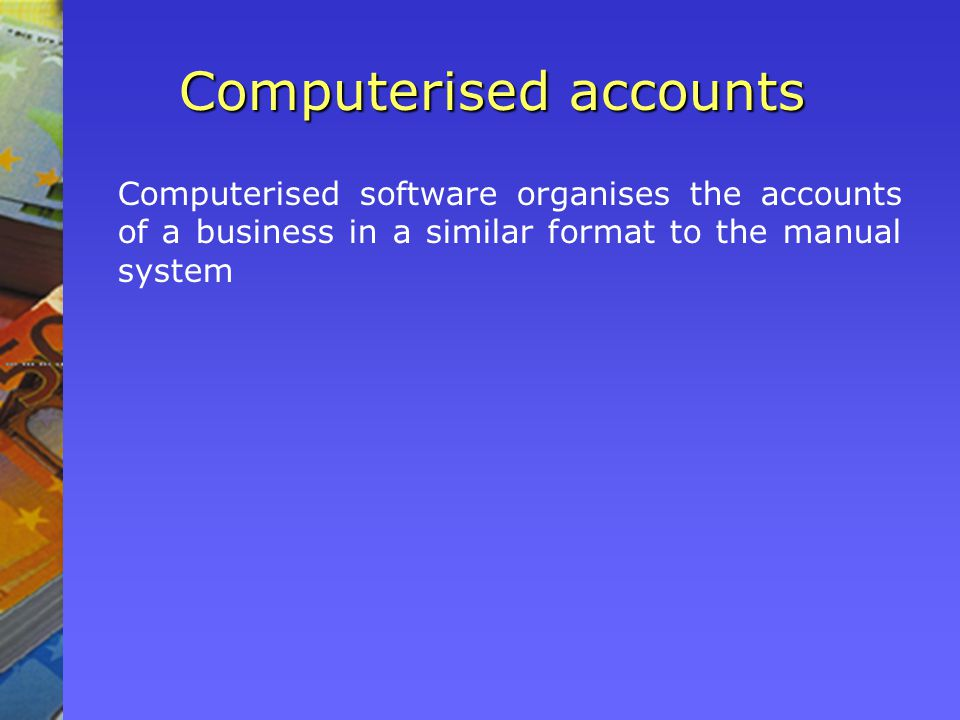 Computerised accounts Computerised software organises the accounts of a business in a similar format to the manual system