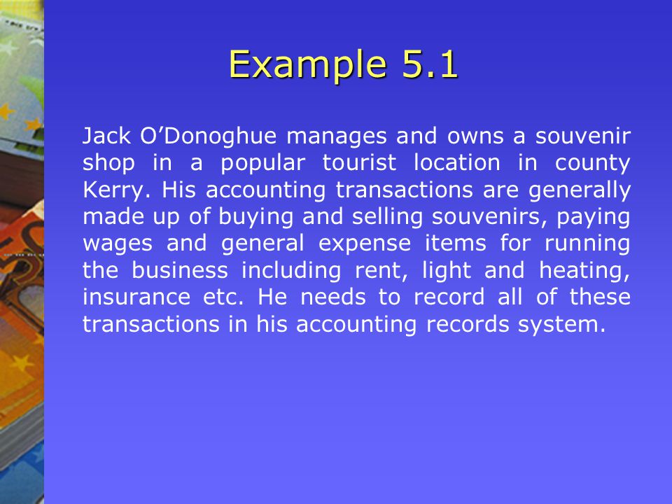 Example 5.1 Jack O'Donoghue manages and owns a souvenir shop in a popular tourist location in county Kerry. His accounting transactions are generally