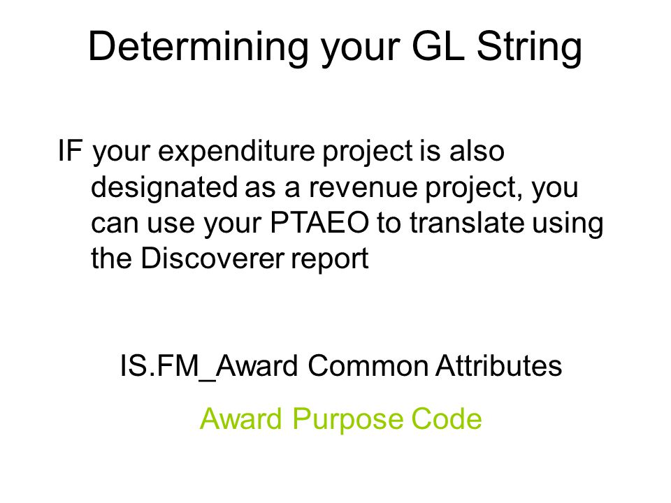 Determining your GL String IF your expenditure project is also designated as a revenue project, you can use your PTAEO to translate using the Discoverer report IS.FM_Award Common Attributes Award Purpose Code