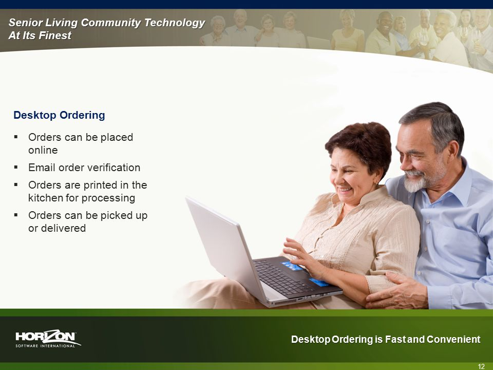 Senior Living Community Technology At Its Finest Desktop Ordering is Fast and Convenient 12 Desktop Ordering  Orders can be placed online  Email order verification  Orders are printed in the kitchen for processing  Orders can be picked up or delivered