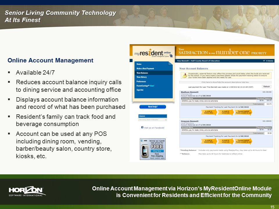 Senior Living Community Technology At Its Finest Online Account Management via Horizon's MyResidentOnline Module is Convenient for Residents and Efficient for the Community Online Account Management 15  Available 24/7  Reduces account balance inquiry calls to dining service and accounting office  Displays account balance information and record of what has been purchased  Resident's family can track food and beverage consumption  Account can be used at any POS including dining room, vending, barber/beauty salon, country store, kiosks, etc.