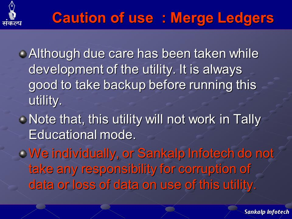 Caution of use : Merge Ledgers Although due care has been taken while development of the utility. It is always good to take backup before running this