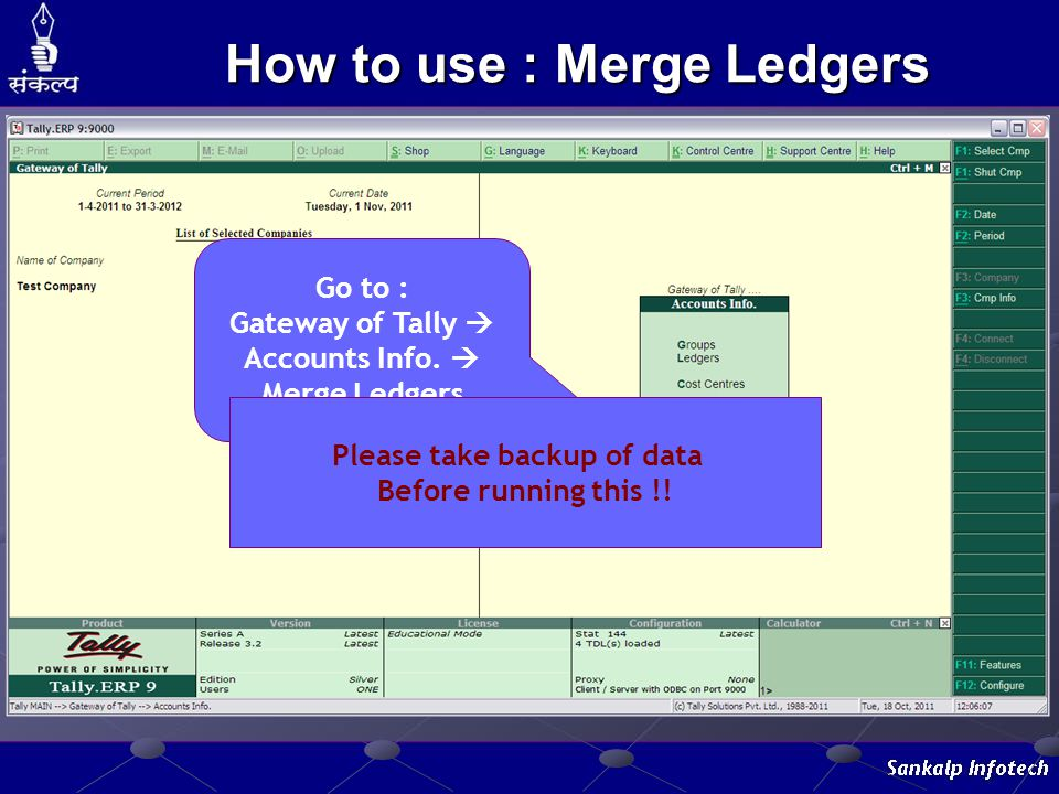 How to use : Merge Ledgers Go to : Gateway of Tally  Accounts Info.  Merge Ledgers Please take backup of data Before running this !!