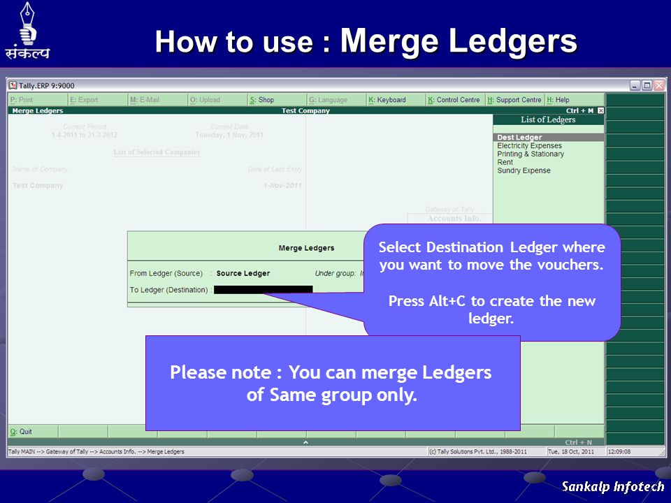 Select Destination Ledger where you want to move the vouchers. Press Alt+C to create the new ledger. How to use : Merge Ledgers Please note : You can