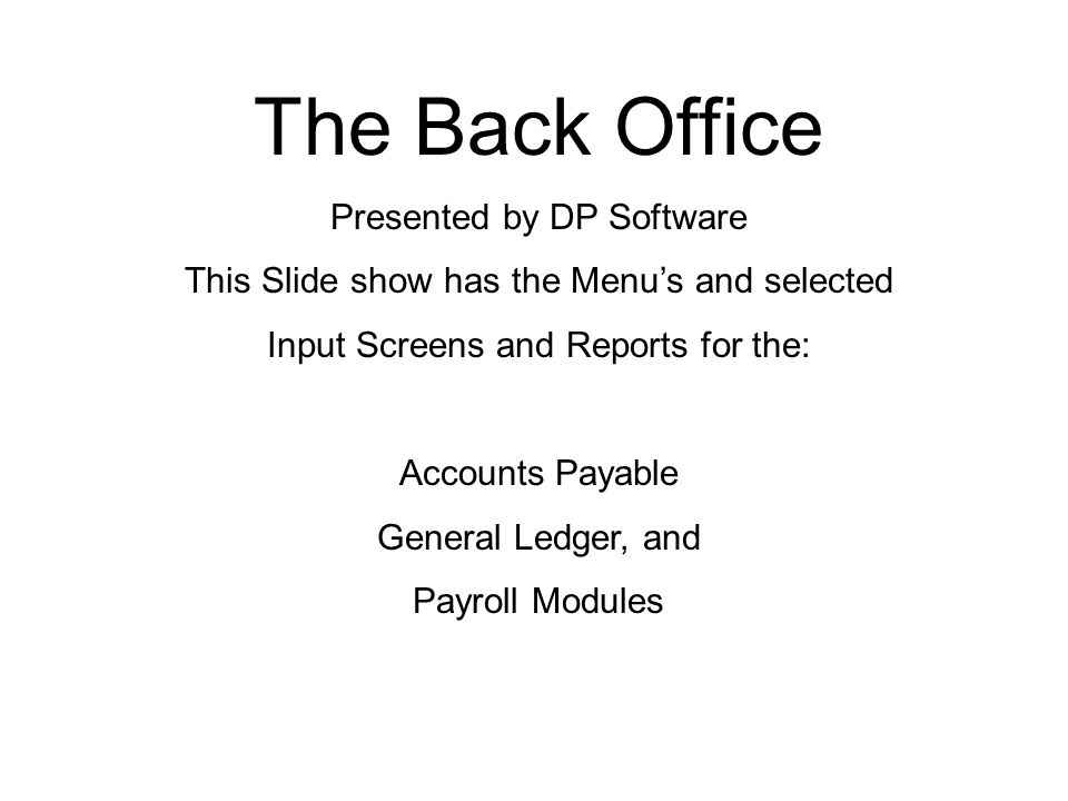 The Back Office Presented by DP Software This Slide show has the Menu's and selected Input Screens and Reports for the: Accounts Payable General Ledge