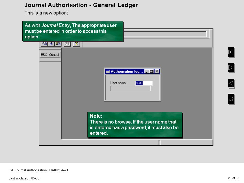 20 of 30 G/L Journal Authorisation / DA00594-w1 Last updated: 05-00 Journal Authorisation - General Ledger This is a new option: As with Journal Entry, The appropriate user must be entered in order to access this option.