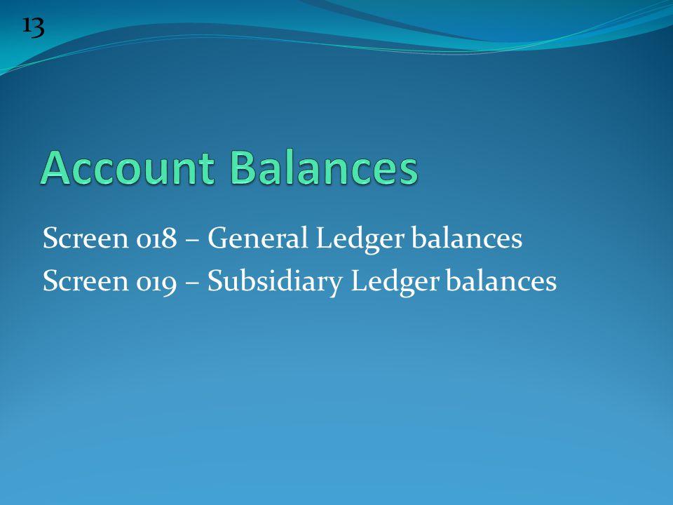 13 Screen 018 – General Ledger balances Screen 019 – Subsidiary Ledger balances