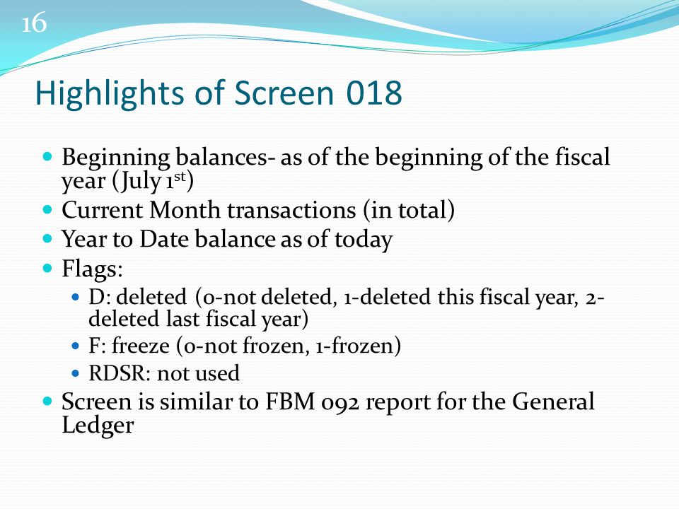 16 Highlights of Screen 018 Beginning balances- as of the beginning of the fiscal year (July 1 st ) Current Month transactions (in total) Year to Date balance as of today Flags: D: deleted (0-not deleted, 1-deleted this fiscal year, 2- deleted last fiscal year) F: freeze (0-not frozen, 1-frozen) RDSR: not used Screen is similar to FBM 092 report for the General Ledger