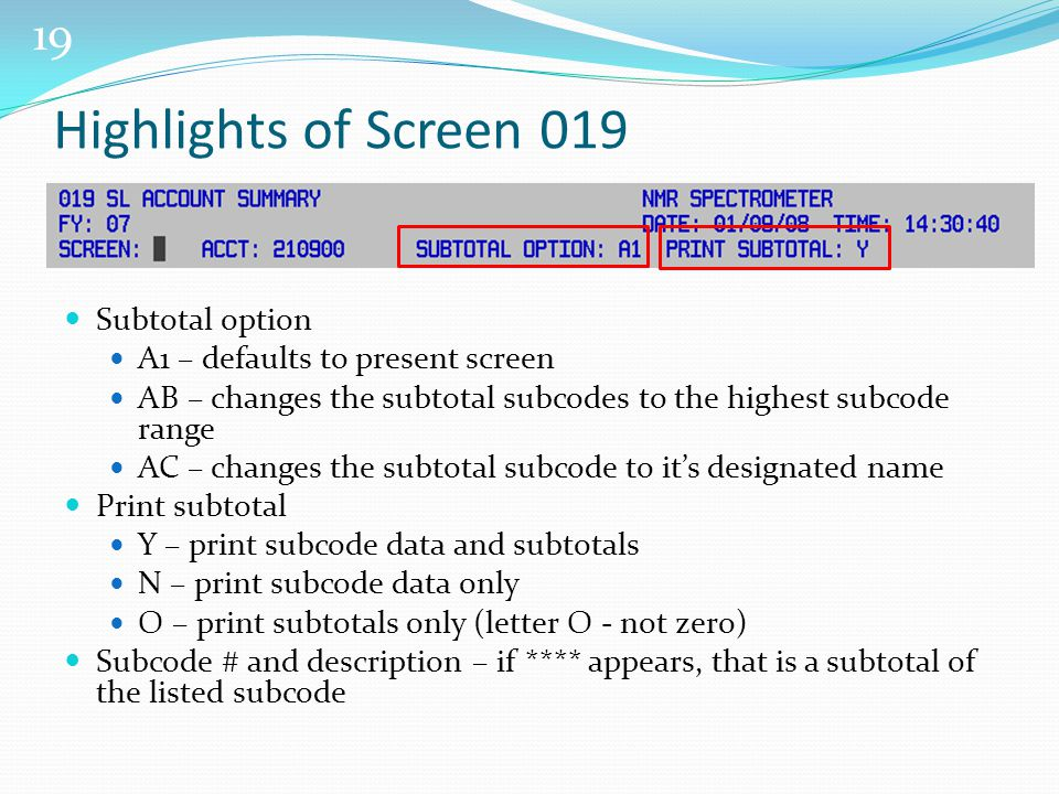 19 Highlights of Screen 019 Subtotal option A1 – defaults to present screen AB – changes the subtotal subcodes to the highest subcode range AC – changes the subtotal subcode to it's designated name Print subtotal Y – print subcode data and subtotals N – print subcode data only O – print subtotals only (letter O - not zero) Subcode # and description – if **** appears, that is a subtotal of the listed subcode