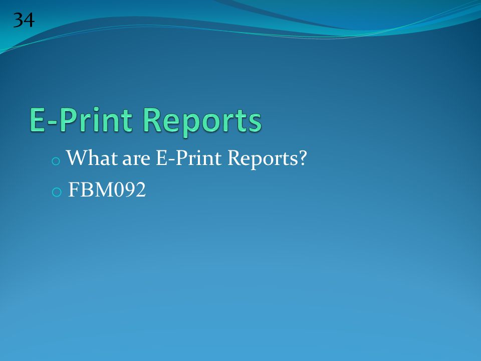 34 o What are E-Print Reports? o FBM092