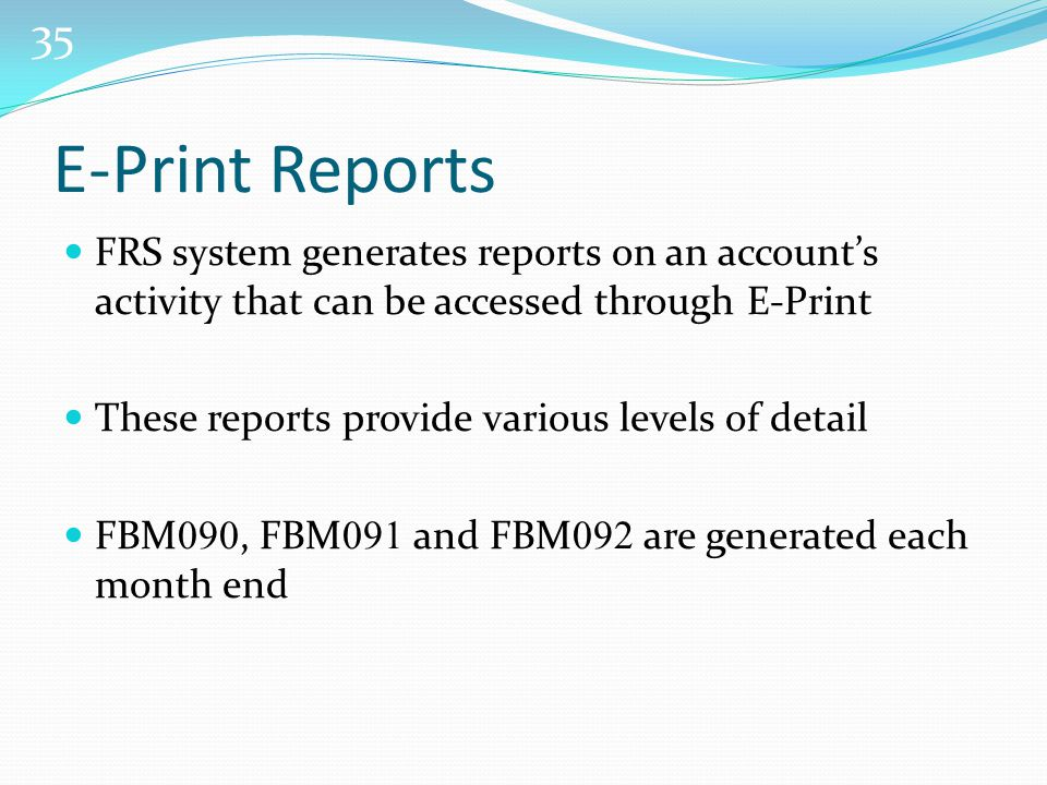 35 E-Print Reports FRS system generates reports on an account's activity that can be accessed through E-Print These reports provide various levels of detail FBM 090, FBM 091 and FBM 092 are generated each month end