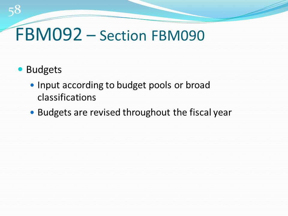 58 Budgets Input according to budget pools or broad classifications Budgets are revised throughout the fiscal year FBM092 – Section FBM090
