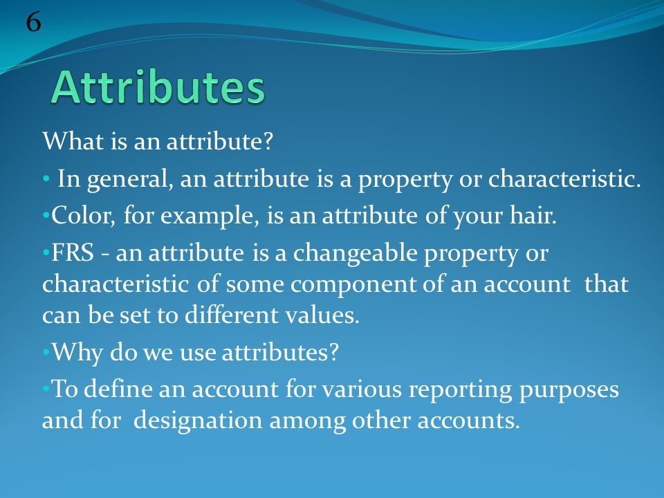 6 What is an attribute. In general, an attribute is a property or characteristic.