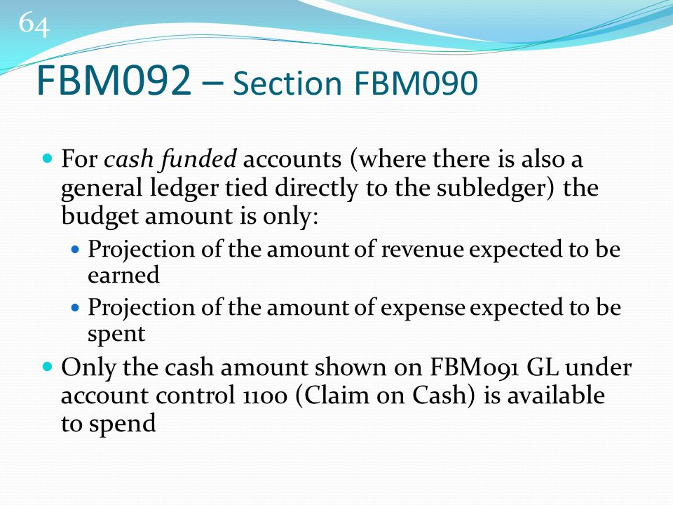 64 For cash funded accounts (where there is also a general ledger tied directly to the subledger) the budget amount is only: Projection of the amount of revenue expected to be earned Projection of the amount of expense expected to be spent Only the cash amount shown on FBM091 GL under account control 1100 (Claim on Cash) is available to spend FBM092 – Section FBM090