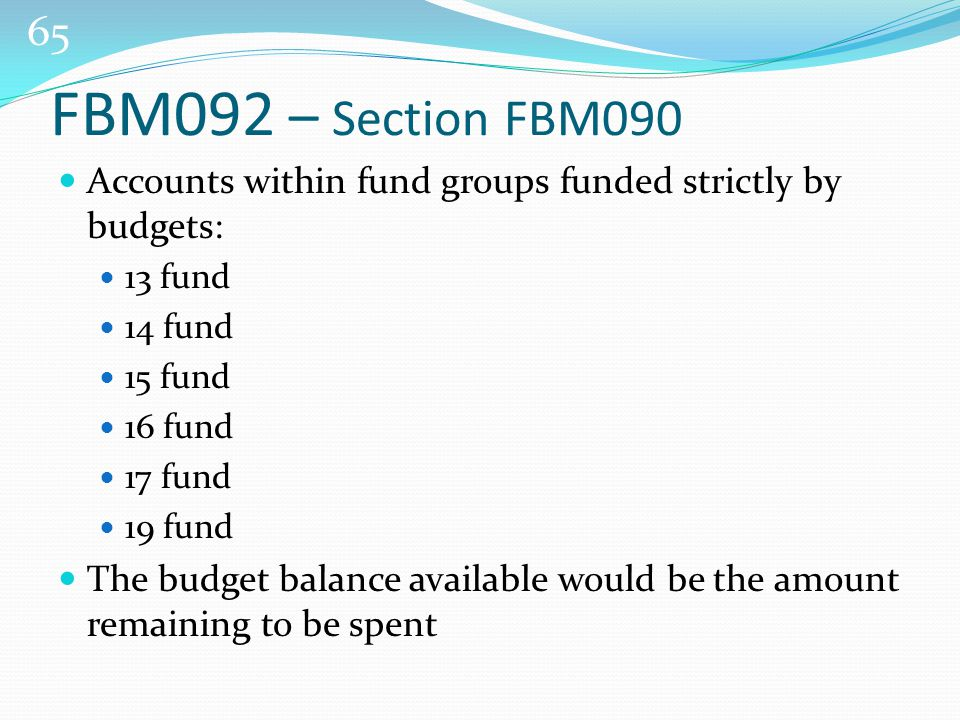 65 Accounts within fund groups funded strictly by budgets: 13 fund 14 fund 15 fund 16 fund 17 fund 19 fund The budget balance available would be the amount remaining to be spent FBM092 – Section FBM090