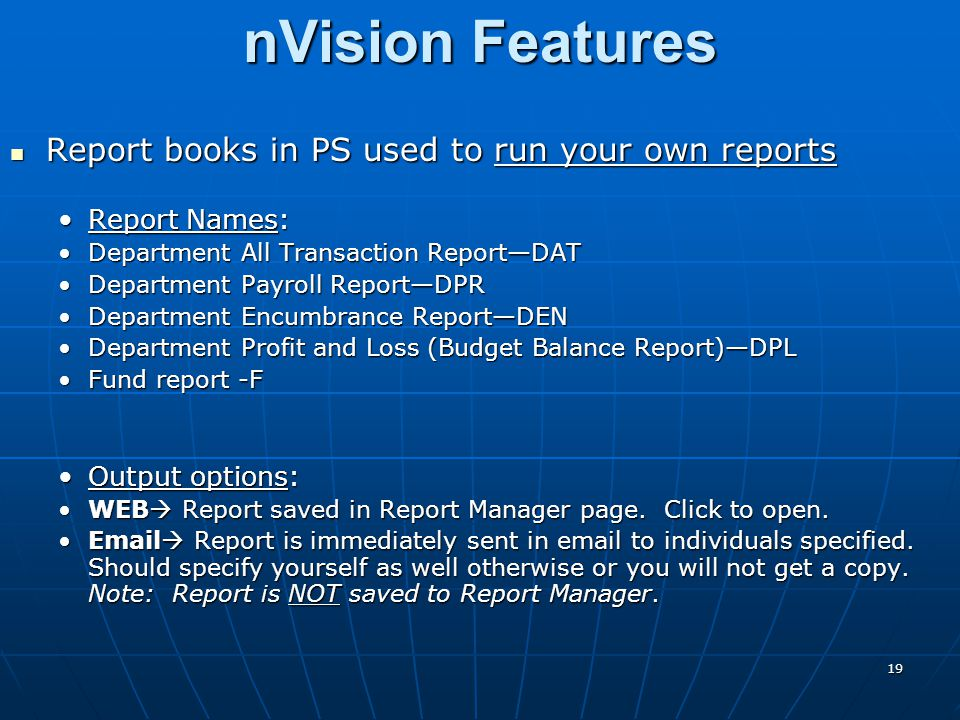 nVision Features Report books in PS used to run your own reports Report books in PS used to run your own reports Report Names:Report Names: Department All Transaction Report—DATDepartment All Transaction Report—DAT Department Payroll Report—DPRDepartment Payroll Report—DPR Department Encumbrance Report—DENDepartment Encumbrance Report—DEN Department Profit and Loss (Budget Balance Report)—DPLDepartment Profit and Loss (Budget Balance Report)—DPL Fund report -FFund report -F Output options:Output options: WEB  Report saved in Report Manager page.