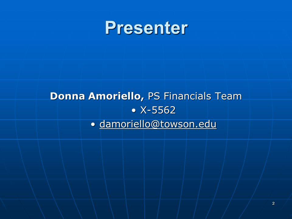 Presenter Donna Amoriello, PS Financials Team X-5562X-5562 damoriello@towson.edudamoriello@towson.edu 2