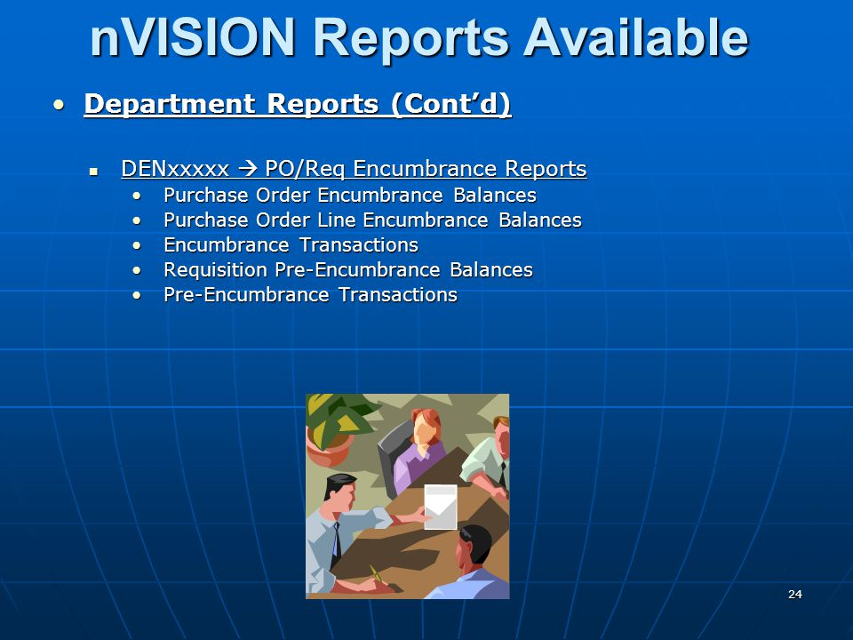 nVISION Reports Available Department Reports (Cont'd)Department Reports (Cont'd) DENxxxxx  PO/Req Encumbrance Reports DENxxxxx  PO/Req Encumbrance Reports Purchase Order Encumbrance BalancesPurchase Order Encumbrance Balances Purchase Order Line Encumbrance BalancesPurchase Order Line Encumbrance Balances Encumbrance TransactionsEncumbrance Transactions Requisition Pre-Encumbrance BalancesRequisition Pre-Encumbrance Balances Pre-Encumbrance TransactionsPre-Encumbrance Transactions 24