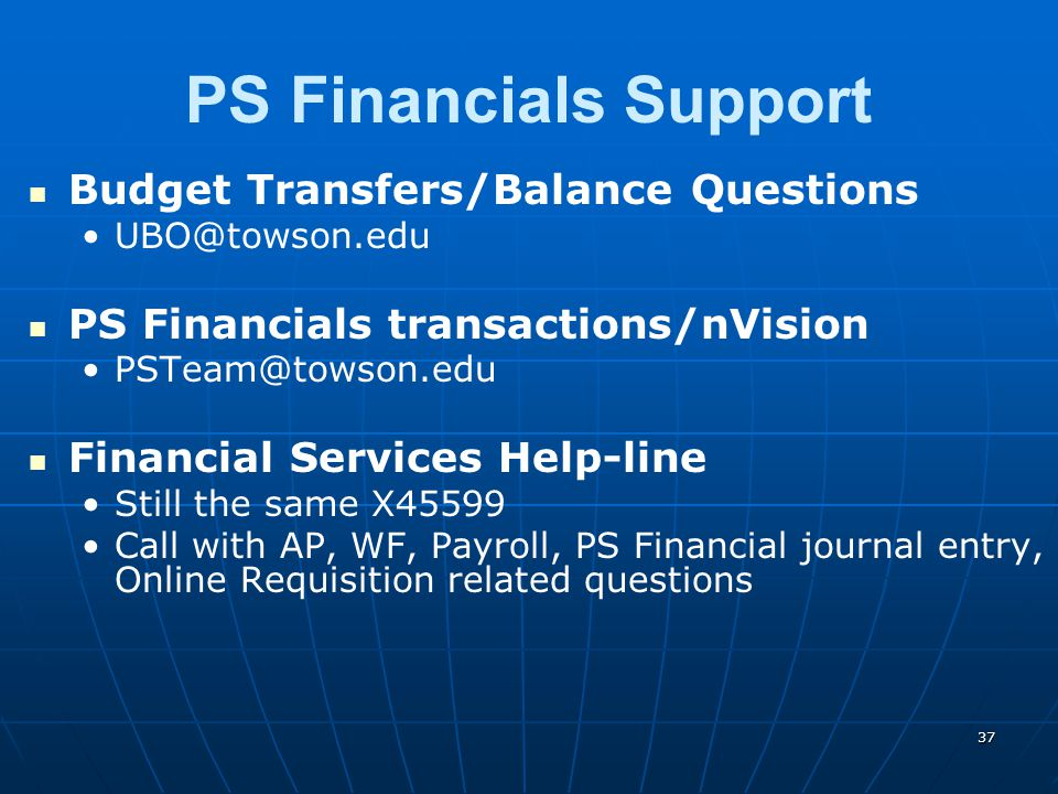 PS Financials Support Budget Transfers/Balance Questions UBO@towson.edu PS Financials transactions/nVision PSTeam@towson.edu Financial Services Help-line Still the same X45599 Call with AP, WF, Payroll, PS Financial journal entry, Online Requisition related questions 37