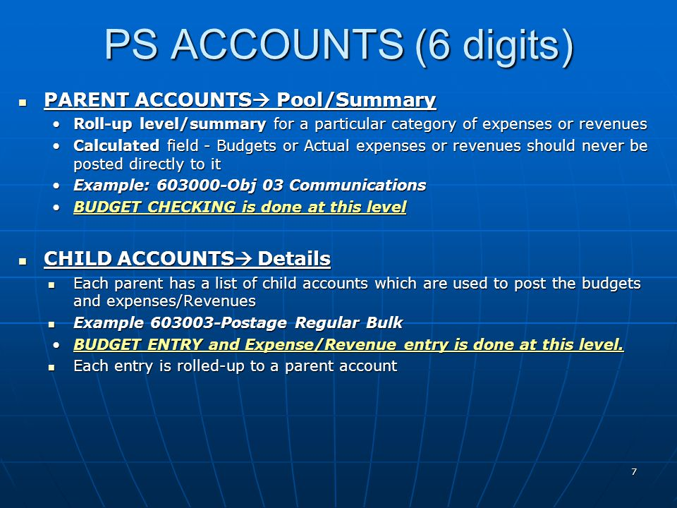 PARENT ACCOUNTS  Pool/Summary PARENT ACCOUNTS  Pool/Summary Roll-up level/summary for a particular category of expenses or revenuesRoll-up level/summary for a particular category of expenses or revenues Calculated field - Budgets or Actual expenses or revenues should never be posted directly to itCalculated field - Budgets or Actual expenses or revenues should never be posted directly to it Example: 603000-Obj 03 CommunicationsExample: 603000-Obj 03 Communications BUDGET CHECKING is done at this levelBUDGET CHECKING is done at this level CHILD ACCOUNTS  Details CHILD ACCOUNTS  Details Each parent has a list of child accounts which are used to post the budgets and expenses/Revenues Each parent has a list of child accounts which are used to post the budgets and expenses/Revenues Example 603003-Postage Regular Bulk Example 603003-Postage Regular Bulk BUDGET ENTRY and Expense/Revenue entry is done at this level.BUDGET ENTRY and Expense/Revenue entry is done at this level.