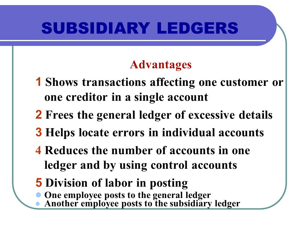 Advantages 1 Shows transactions affecting one customer or one creditor in a single account 2 Frees the general ledger of excessive details 3 Helps locate errors in individual accounts 4 Reduces the number of accounts in one ledger and by using control accounts 5 Division of labor in posting One employee posts to the general ledger Another employee posts to the subsidiary ledger SUBSIDIARY LEDGERS