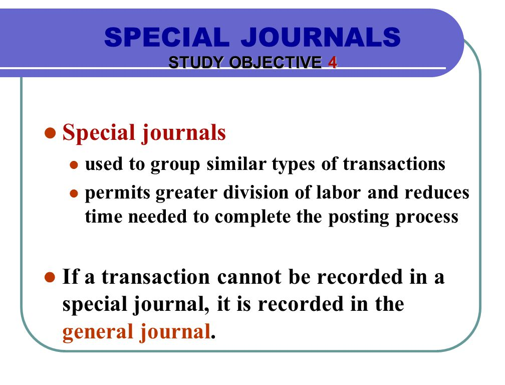 Special journals used to group similar types of transactions permits greater division of labor and reduces time needed to complete the posting process If a transaction cannot be recorded in a special journal, it is recorded in the general journal.