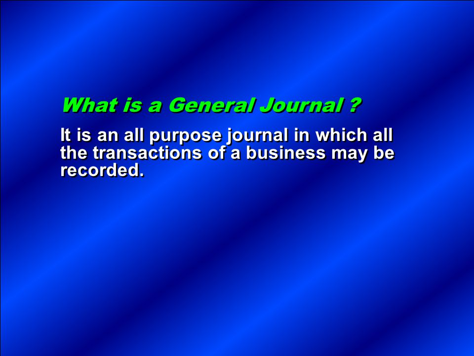 What is a General Journal ? It is an all purpose journal in which all the transactions of a business may be recorded. What is a General Journal ? It i