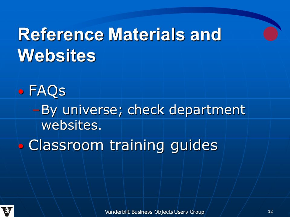 Vanderbilt Business Objects Users Group 12 Reference Materials and Websites FAQs FAQs –By universe; check department websites.