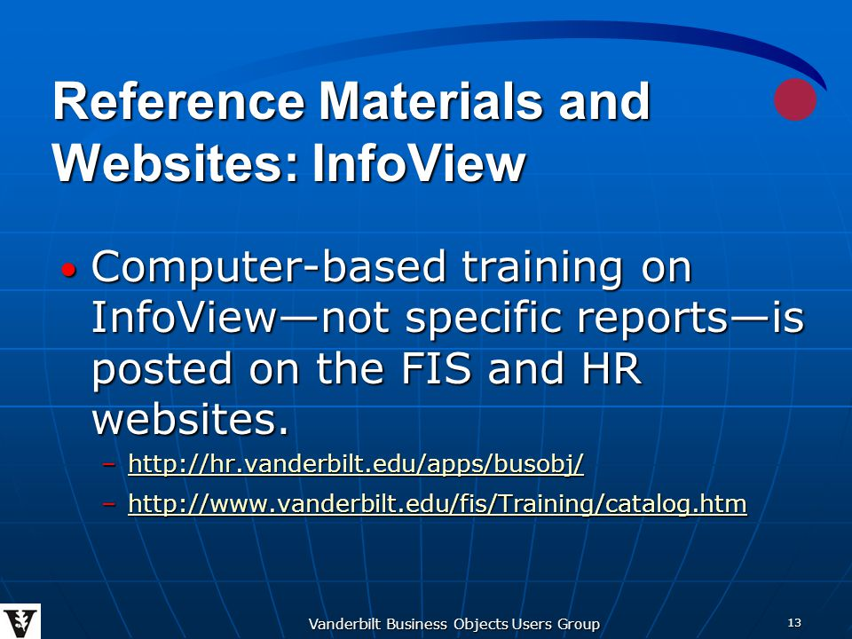 Vanderbilt Business Objects Users Group 13 Reference Materials and Websites: InfoView Computer-based training on InfoView—not specific reports—is posted on the FIS and HR websites.