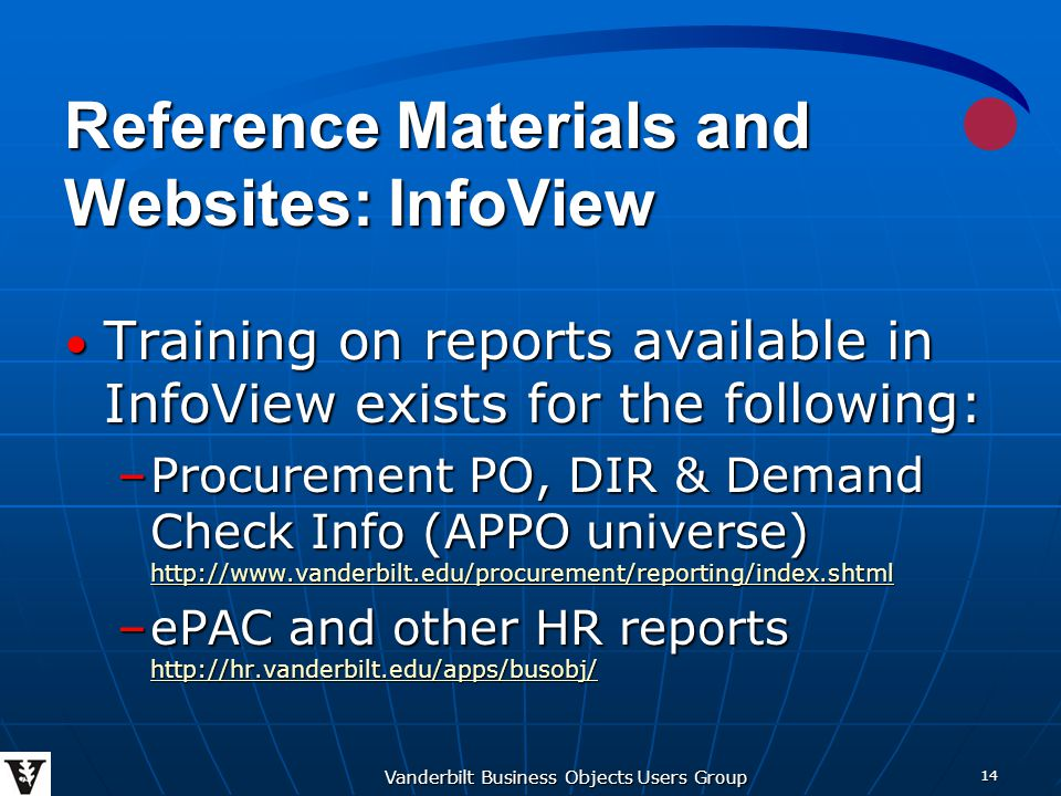 Vanderbilt Business Objects Users Group 14 Reference Materials and Websites: InfoView Training on reports available in InfoView exists for the following: Training on reports available in InfoView exists for the following: –Procurement PO, DIR & Demand Check Info (APPO universe) http://www.vanderbilt.edu/procurement/reporting/index.shtml http://www.vanderbilt.edu/procurement/reporting/index.shtml –ePAC and other HR reports http://hr.vanderbilt.edu/apps/busobj/ http://hr.vanderbilt.edu/apps/busobj/