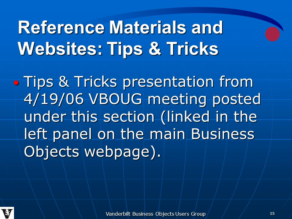 Vanderbilt Business Objects Users Group 15 Reference Materials and Websites: Tips & Tricks Tips & Tricks presentation from 4/19/06 VBOUG meeting posted under this section (linked in the left panel on the main Business Objects webpage).