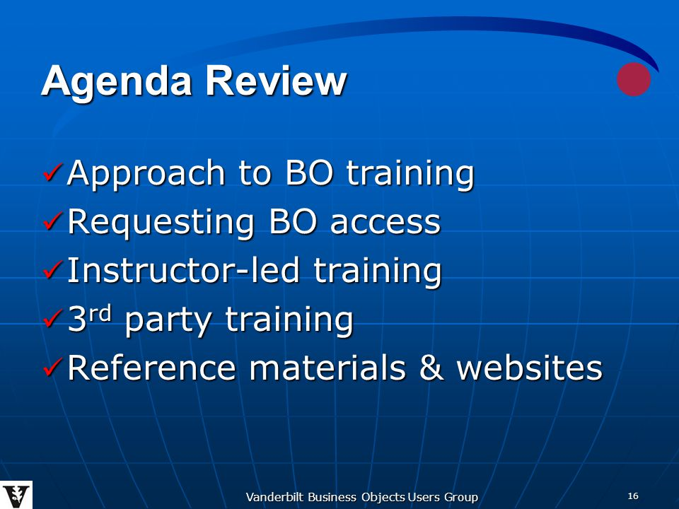 Vanderbilt Business Objects Users Group 16 Agenda Review Approach to BO training Approach to BO training Requesting BO access Requesting BO access Instructor-led training Instructor-led training 3 rd party training 3 rd party training Reference materials & websites Reference materials & websites