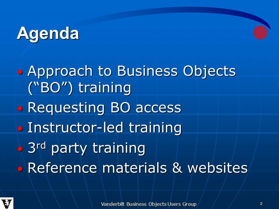 Vanderbilt Business Objects Users Group 2 Agenda Approach to Business Objects ( BO ) training Approach to Business Objects ( BO ) training Requesting BO access Requesting BO access Instructor-led training Instructor-led training 3 rd party training 3 rd party training Reference materials & websites Reference materials & websites