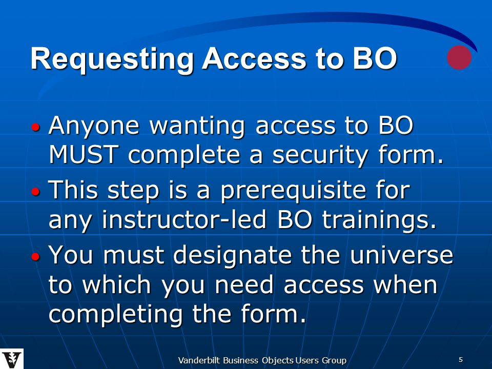 Vanderbilt Business Objects Users Group 5 Requesting Access to BO Anyone wanting access to BO MUST complete a security form.