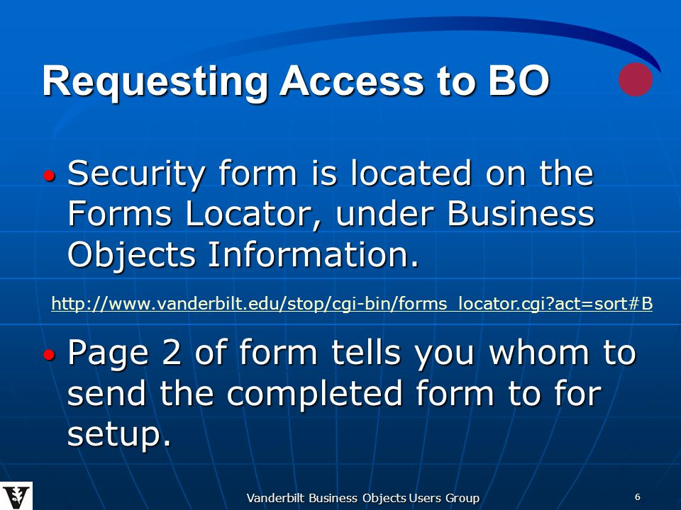 Vanderbilt Business Objects Users Group 6 Requesting Access to BO Security form is located on the Forms Locator, under Business Objects Information.