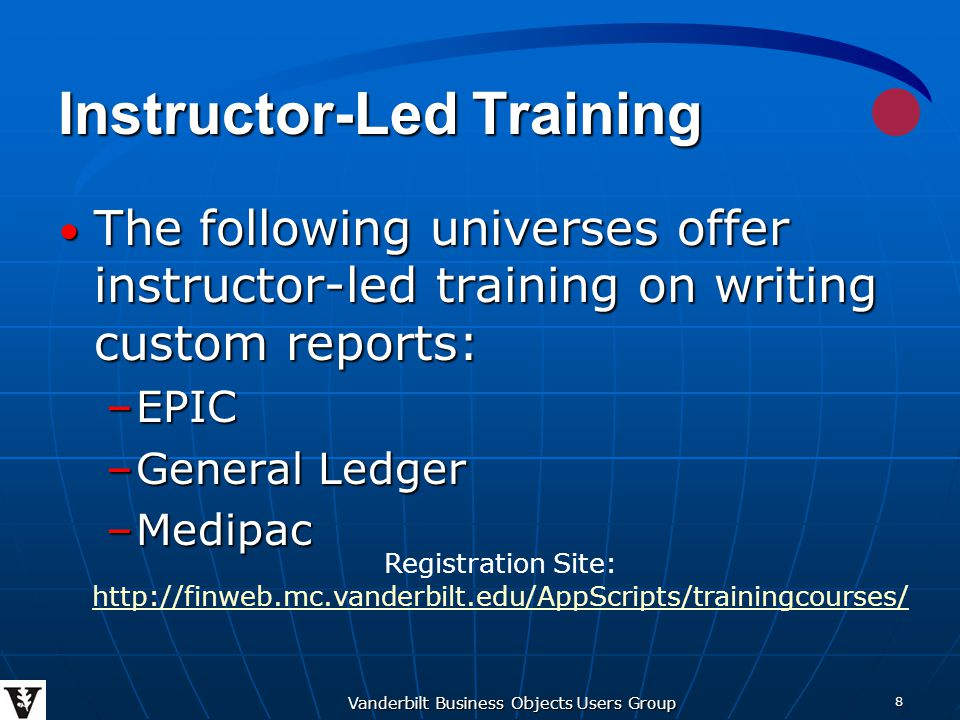 Vanderbilt Business Objects Users Group 8 Instructor-Led Training The following universes offer instructor-led training on writing custom reports: The following universes offer instructor-led training on writing custom reports: –EPIC –General Ledger –Medipac Registration Site: http://finweb.mc.vanderbilt.edu/AppScripts/trainingcourses/ http://finweb.mc.vanderbilt.edu/AppScripts/trainingcourses/