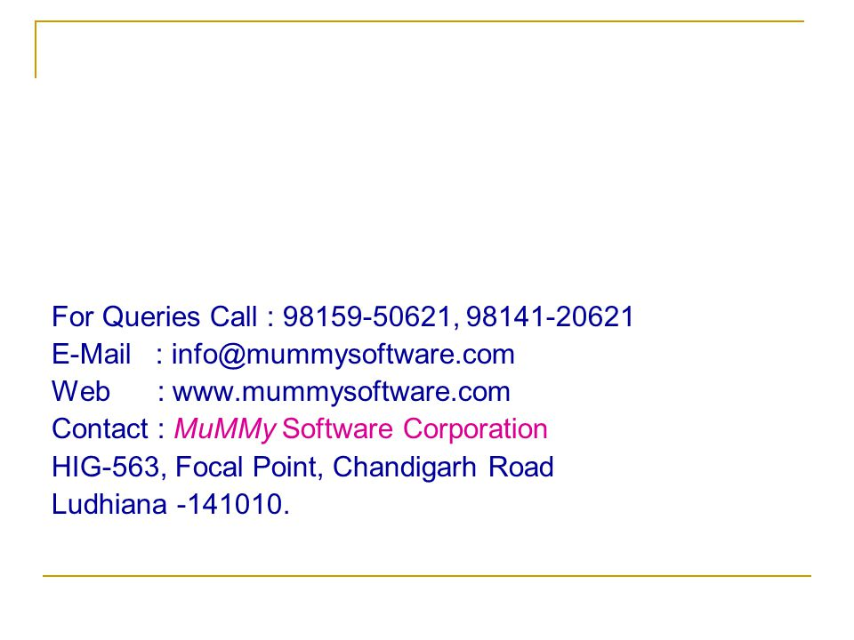 For Queries Call : 98159-50621, 98141-20621 E-Mail : info@mummysoftware.com Web : www.mummysoftware.com Contact : MuMMy Software Corporation HIG-563, Focal Point, Chandigarh Road Ludhiana -141010.