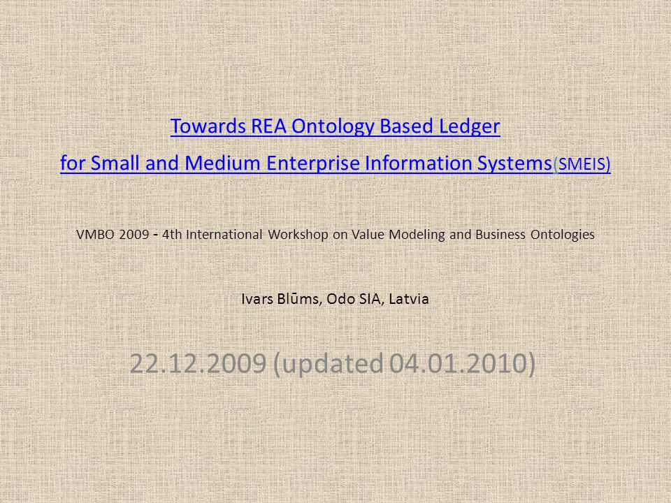 Towards REA Ontology Based Ledger for Small and Medium Enterprise Information Systems Towards REA Ontology Based Ledger for Small and Medium Enterprise Information Systems (SMEIS) VMBO 2009 - 4th International Workshop on Value Modeling and Business Ontologies Ivars Blūms, Odo SIA, LatviaSMEIS) 22.12.2009 (updated 04.01.2010)