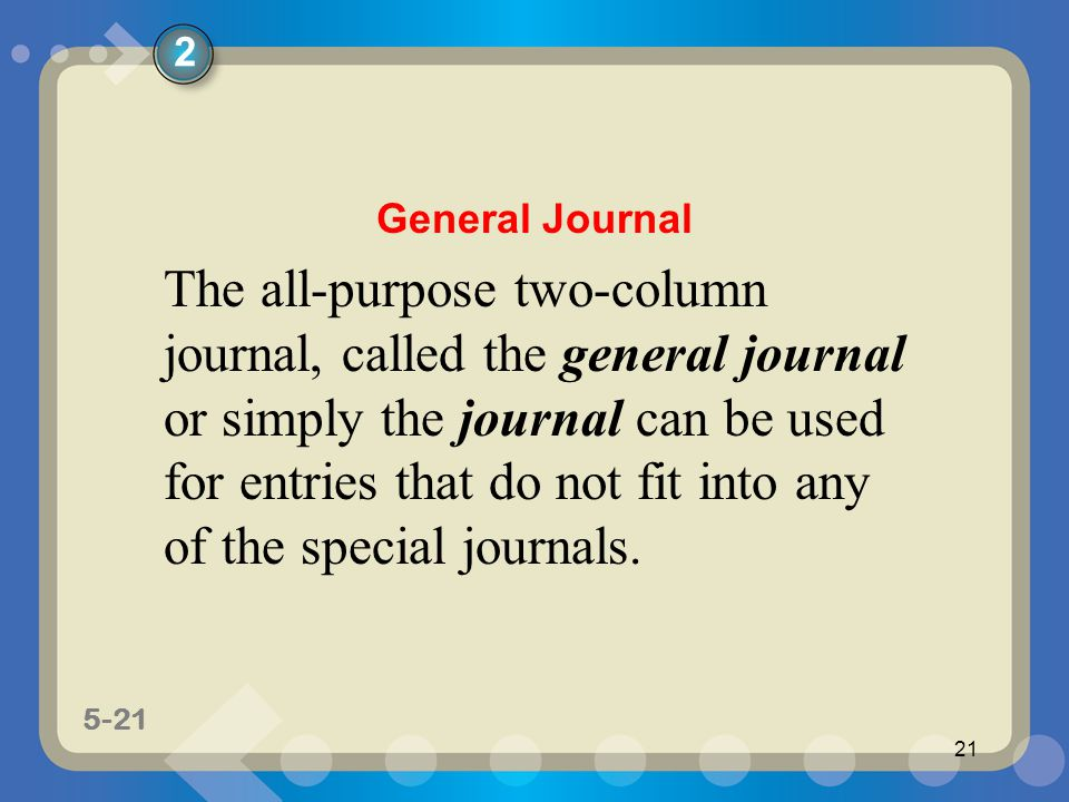 5-21 21 The all-purpose two-column journal, called the general journal or simply the journal can be used for entries that do not fit into any of the s