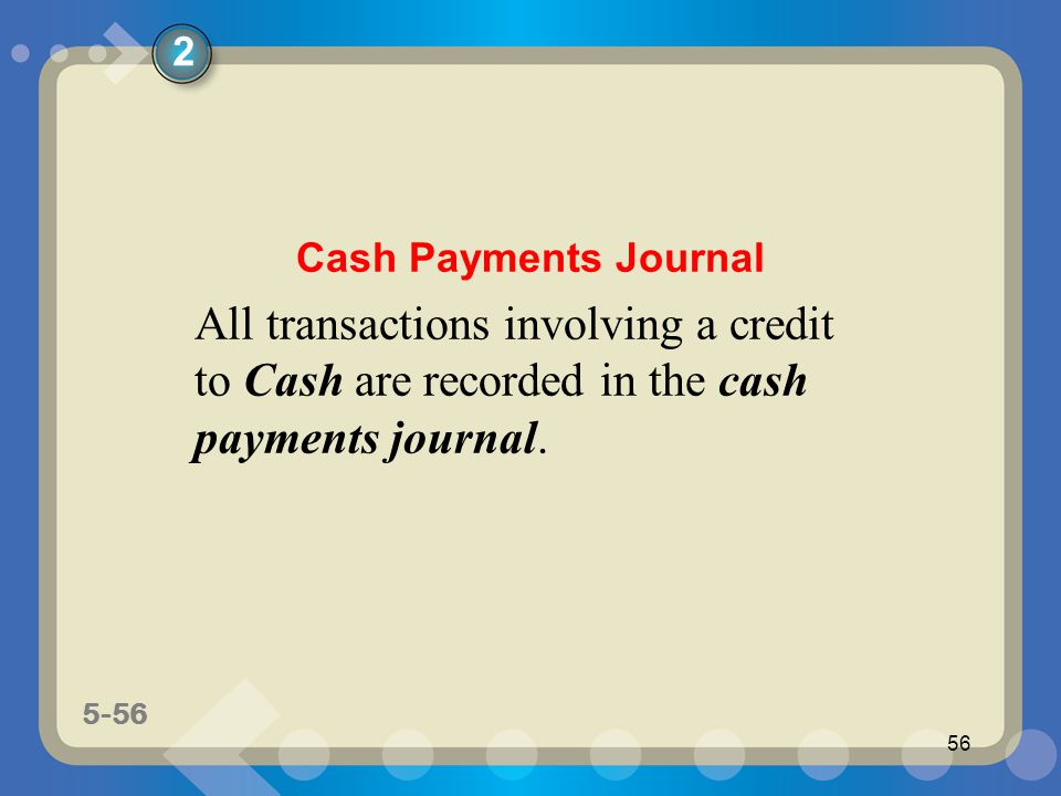 5-56 56 All transactions involving a credit to Cash are recorded in the cash payments journal. 2 Cash Payments Journal