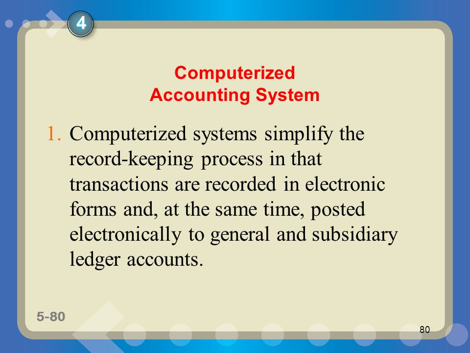 5-80 80 Computerized Accounting System 1.Computerized systems simplify the record-keeping process in that transactions are recorded in electronic form