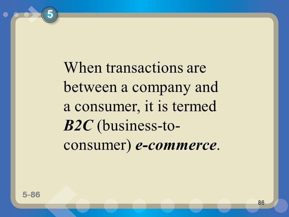 5-86 86 When transactions are between a company and a consumer, it is termed B2C (business-to- consumer) e-commerce. 5