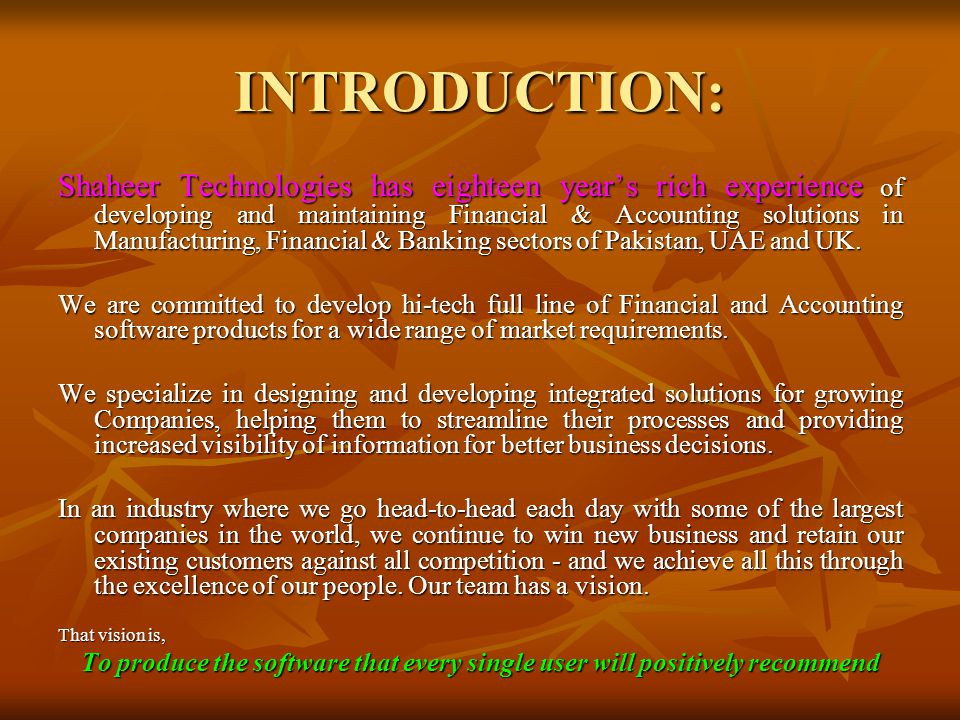 INTRODUCTION: Shaheer Technologies has eighteen year's rich experience of developing and maintaining Financial & Accounting solutions in Manufacturing, Financial & Banking sectors of Pakistan, UAE and UK.