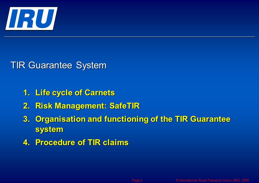 © International Road Transport Union (IRU) 2009 TIR Guarantee System IRU is the International Organization Mandated by the United Nations to centrally print and distribute TIR Carnets and to take on the responsibility for the effective organisation and functioning of an international guarantee system Mandated by the United Nations to centrally print and distribute TIR Carnets and to take on the responsibility for the effective organisation and functioning of an international guarantee system Article 6.2bis, Annex 8 Art.10, TIR Convention IRU is the International Organization Mandated by the United Nations to centrally print and distribute TIR Carnets and to take on the responsibility for the effective organisation and functioning of an international guarantee system Mandated by the United Nations to centrally print and distribute TIR Carnets and to take on the responsibility for the effective organisation and functioning of an international guarantee system Article 6.2bis, Annex 8 Art.10, TIR Convention Page 3