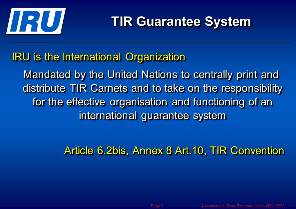 © International Road Transport Union (IRU) 2009 CUTE-Wise Life cycle of Carnets TIR Risk Management & Traceability Customs Holder IRU TIR Carnet Life Cycle Electronic TIR data Issuing Association Holder Driver Issuing Association SafeTIR Real Time StorageIRU Archive Driver IRU Control TIR-EPD Page 4