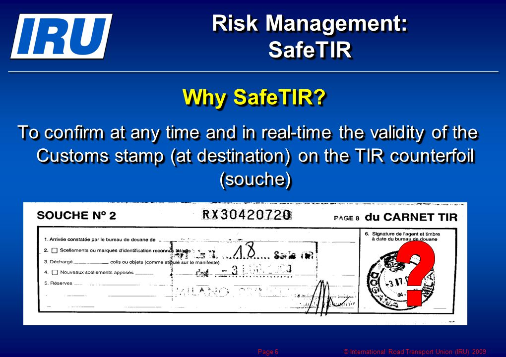 © International Road Transport Union (IRU) 2009 IRUDatabase Real Time Capture & Transmission of SafeTIR data Risk Management: SafeTIR Page 7