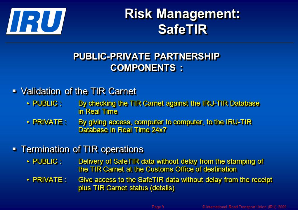 © International Road Transport Union (IRU) 2009 Risk Management: SafeTIR PUBLIC-PRIVATE PARTNERSHIP BENEFITS  Prevent fraud and increase security by allowing early detection  Transit Facilitation Enhance Risk ManagementEnhance Risk Management Reduce border crossing clearance timesReduce border crossing clearance times  MUTUAL BENEFITS for TIR Holders, Customs Authorities and Guarantee Chain PUBLIC-PRIVATE PARTNERSHIP BENEFITS  Prevent fraud and increase security by allowing early detection  Transit Facilitation Enhance Risk ManagementEnhance Risk Management Reduce border crossing clearance timesReduce border crossing clearance times  MUTUAL BENEFITS for TIR Holders, Customs Authorities and Guarantee Chain Page 10