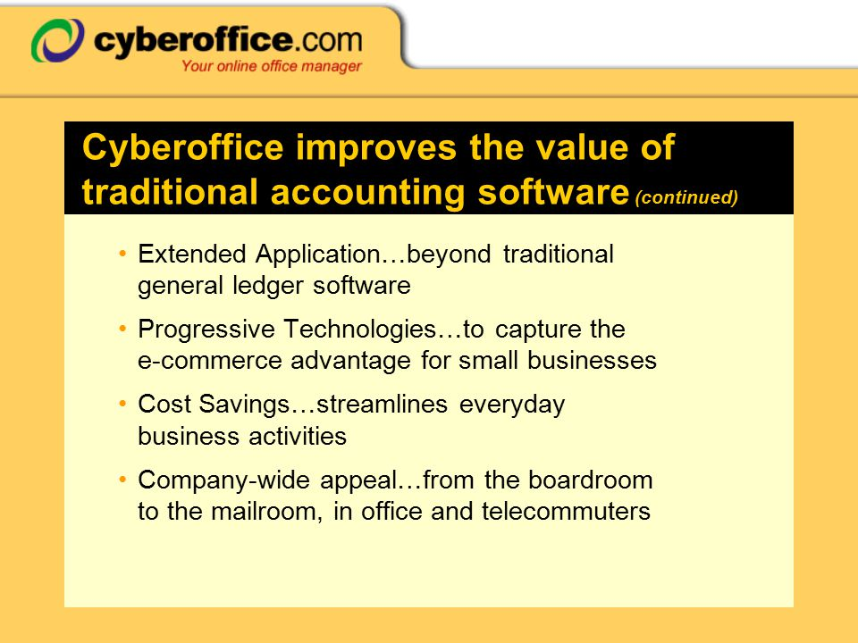 Cyberoffice improves the value of traditional accounting software (continued) Extended Application…beyond traditional general ledger software Progressive Technologies…to capture the e-commerce advantage for small businesses Cost Savings…streamlines everyday business activities Company-wide appeal…from the boardroom to the mailroom, in office and telecommuters