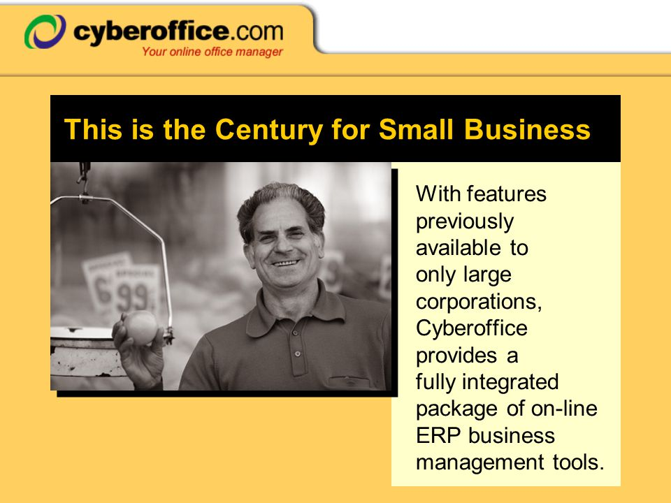 This is the Century for Small Business With features previously available to only large corporations, Cyberoffice provides a fully integrated package of on-line ERP business management tools.