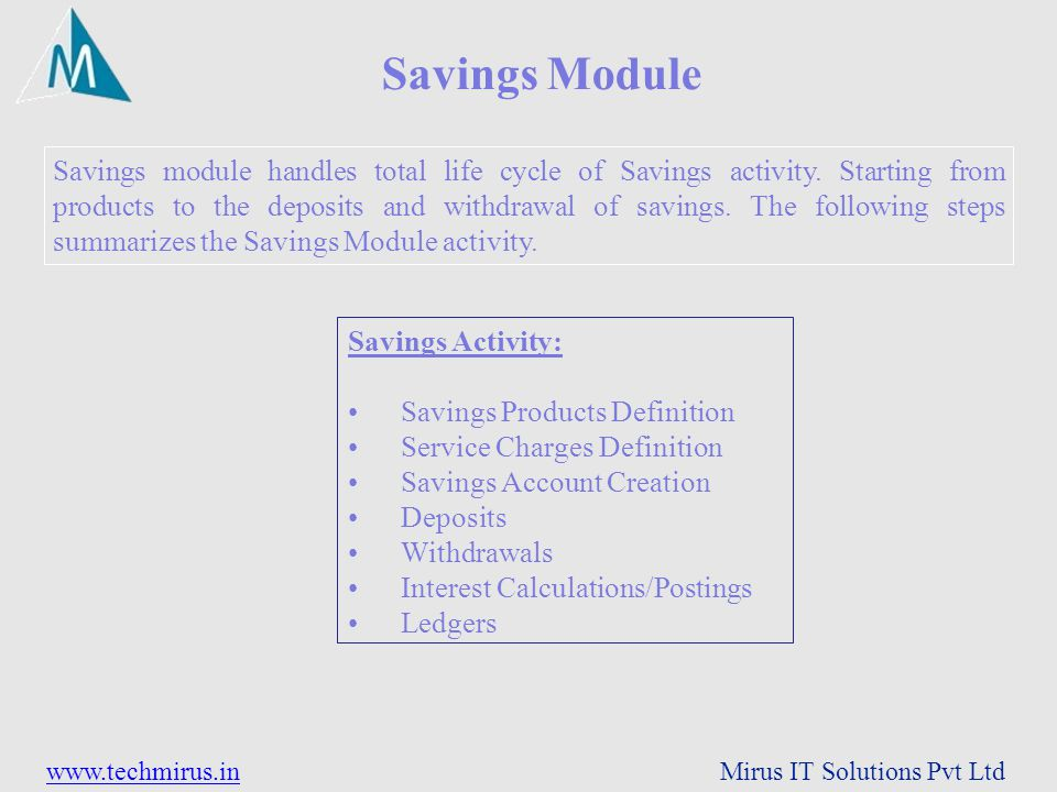 www.techmirus.inwww.techmirus.in Mirus IT Solutions Pvt Ltd Savings module handles total life cycle of Savings activity. Starting from products to the